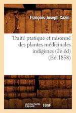 Traite Pratique Et Raisonne Des Plantes Medicinales Indigenes (2e Ed) (Ed.1858) af Francois-Joseph Cazin, Cazin F. J.