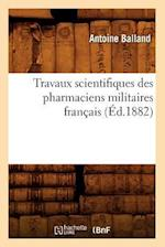 Travaux Scientifiques Des Pharmaciens Militaires Franaais, (A0/00d.1882) af Antoine Balland, Balland a.