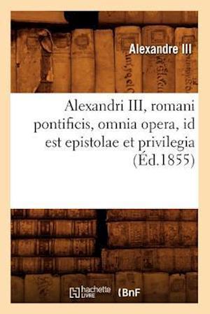 Alexandri III, Romani Pontificis, Omnia Opera, Id Est Epistolae Et Privilegia (Ed.1855)