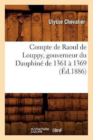 Compte de Raoul de Louppy, Gouverneur Du Dauphiné de 1361 À 1369 (Éd.1886)
