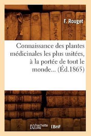 Connaissance Des Plantes Médicinales Les Plus Usitées, À La Portée de Tout Le Monde (Éd.1865)