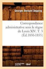 Correspondance Administrative Sous Le Regne de Louis XIV. T. 3 (Ed.1850-1855) af Sans Auteur