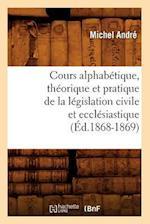 Cours Alphabetique, Theorique Et Pratique de la Legislation Civile Et Ecclesiastique (Ed.1868-1869) af Andre M., Michel Andre