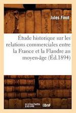 A0/00tude Historique Sur Les Relations Commerciales Entre La France Et La Flandre Au Moyen-A[ge (A0/00d.1894) af Finot J., Jules Finot