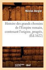 Histoire Des Grands Chemins de L'Empire Romain, Contenant L'Origine, Progres, (Ed.1622) af Nicolas Bergier