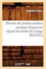 Histoire Du Cholera-Morbus Asiatique Depuis Son Depart Des Bords Du Gange (Ed.1835) af Fabre a., Augustin Fabre
