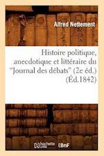 Histoire Politique, Anecdotique Et Litteraire Du Journal Des Debats (2e Ed.) (Ed.1842) af Nettement a., Alfred Nettement