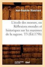 L'Ecole Des Moeurs, Ou Reflexions Morales Et Historiques Sur Les Maximes de la Sagesse. T3 (Ed.1798) af Blanchard J. B., Jean-Baptiste Blanchard