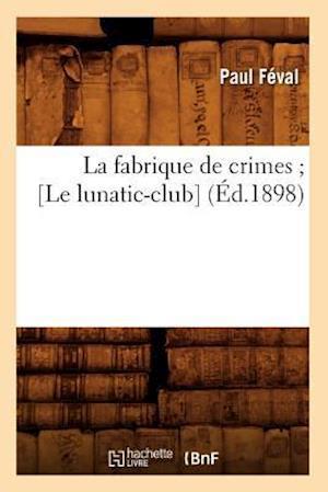 Bog, paperback La Fabrique de Crimes; [Le Lunatic-Club] (Ed.1898) = La Fabrique de Crimes; [Le Lunatic-Club] (Ed.1898) af Paul Feval
