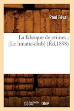 La Fabrique de Crimes; [Le Lunatic-Club] (Ed.1898) af Paul Feval