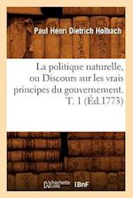 La Politique Naturelle, Ou Discours Sur Les Vrais Principes Du Gouvernement. T. 1 (Ed.1773) af Dietrich Holbach P. H., Paul Henri Dietrich Holbach, Paul Henri Dietrich Holbach