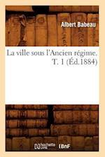 La Ville Sous L'Ancien Regime. T. 1 (Ed.1884) (Sciences Sociales)