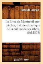 Le Livre de Montreuil-Aux-Peches, Theorie Et Pratique de La Culture de Ses Arbres, af Hippolyte Langlois