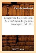 Le Nouveau Siecle de Louis XIV Ou Choix de Chansons Historiques (Ed.1857) af Pierre Gustave Brunet, Pierre-Gustave Brunet