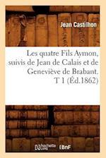 Les Quatre Fils Aymon, Suivis de Jean de Calais Et de Genevieve de Brabant. T 1 (Ed.1862) af Jean Castilhon, Castilhon J.
