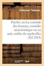 Psyché, Ou La Curiosité Des Femmes, Comédie Anacréontique En Un Acte, Mèlée de Vaudevilles