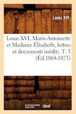 Louis XVI, Marie-Antoinette Et Madame Elisabeth, Lettres Et Documents Inedits. T. 3 (Ed.1864-1873) af Louis Xvi, Louis Xvi