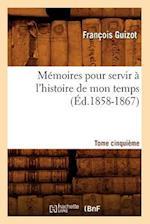 Memoires Pour Servir A L'Histoire de Mon Temps. Tome Cinquieme (Ed.1858-1867) af Francois Pierre Guilaume Guizot