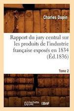 Rapport Du Jury Central Sur Les Produits de L'Industrie Francaise Exposes En 1834. Tome 2 (Ed.1836) af Charles Dupin