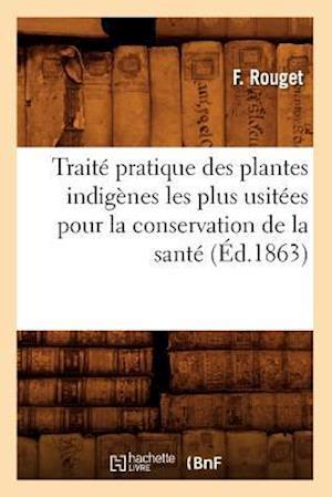 Traité Pratique Des Plantes Indigènes Les Plus Usitées Pour La Conservation de la Santé (Éd.1863)