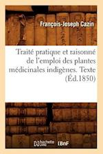 Traite Pratique Et Raisonne de L'Emploi Des Plantes Medicinales Indigenes. Texte af Francois-Joseph Cazin, Cazin F. J.