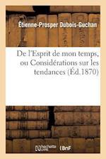 de L Esprit de Mon Temps, Ou Considerations Sur Les Tendances Et Les Preoccupations af Dubois-Guchan-E-P , Etienne-Prosper DuBois-Guchan