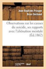 Observations Sur Les Causes Du Suicide, Ses Rapports Avec L Alienation Mentale af Brun-Sechaud-J-B-P , Jean-Baptiste-Prosper Brun-Sechaud