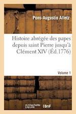 Histoire Abregee Des Papes Depuis Saint Pierre Jusqu a Clement XIV. Volume 1 af Alletz-P-A