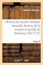 Oeuvres de Messire Antoine Arnauld, Docteur de la Maison Et Société de Sorbonne. Tome 37