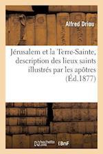 Jérusalem Et La Terre-Sainte, Description Des Lieux Saints Illustrés Par Les Apôtres