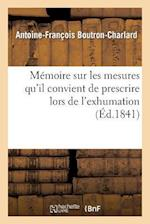 Memoire Sur Les Mesures Qu'il Convient de Prescrire Lors de L'Exhumation Des Restes af Antoine-Francois Boutron-Charlard, Jean-Pierre-Joseph Arcet (D')