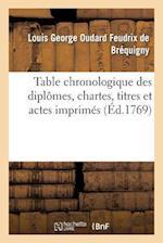 Table Chronologique Des Diplomes, Chartes, Titres Et Actes Imprimes Concernant L'Histoire de France af Mouchet, De Brequigny-L, Louis George Oudard Feud Brequigny (De)