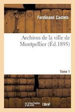 Archives de la Ville de Montpellier. Tome 1, Notice Sur Les Plus Anciens Inventaires