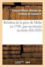 Relation de La Prise de Malte En 1798; Par Un Temoin Oculaire af Francois-Marie Corbeau De Vaulserre, De Corbeau De Vaulserre-F