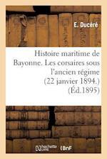 Histoire Maritime de Bayonne. Les Corsaires Sous l'Ancien Régime (22 Janvier 1894.)