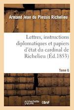 Lettres, Instructions Diplomatiques Et Papiers d'État Du Cardinal de Richelieu. Tome 6