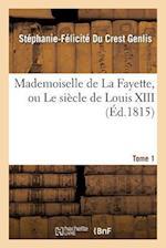 Mademoiselle de la Fayette, Ou Le Siecle de Louis XIII. T. 1