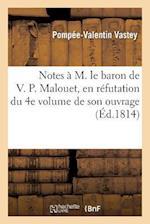 Notes A M. Le Baron de V. P. Malouet, ... En Refutation Du 4e Volume de Son Ouvrage Intitule af Pompee-Valentin Vastey