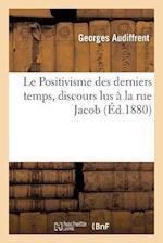 Le Positivisme Des Derniers Temps, Discours Lus a la Rue Jacob af Georges Audiffrent