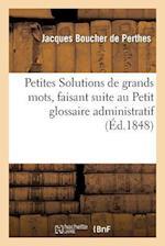 Petites Solutions de Grands Mots, Faisant Suite Au Petit Glossaire Administratif af Boucher De Perthes-J, Jacques Boucher De Perthes