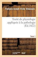 Traite de Physiologie Appliquee a la Pathologie. Tome 1 af Francois-Joseph-Victor Broussais