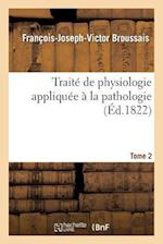 Traite de Physiologie Appliquee a la Pathologie. Tome 2 af Francois-Joseph-Victor Broussais