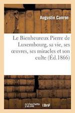 Le Bienheureux Pierre de Luxembourg, Sa Vie, Ses Oeuvres, Ses Miracles Et Son Culte. 2e Edition af Augustin Canron