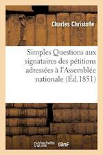 Simples Questions Aux Signataires Des Petitions Adressees A L'Assemblee Nationale Et Tendant af Charles Christofle
