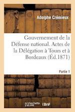 Gouvernement de La Defense Nationale. Premiere Partie. Actes de La Delegation a Tours Et a Bordeaux af Adolphe Cremieux