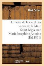 Histoire de la Vie Et Des Vertus de la Mere Saint-Regis, Nee Marie-Josephine Antoine af Crozet