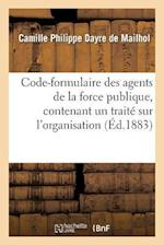Code-Formulaire Des Agents de la Force Publique, Contenant Un Traite Sur L'Organisation, Les Devoirs