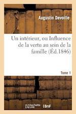 Un Interieur, Ou Influence de la Vertu Au Sein de la Famille. Tome 1 af Devoille-A