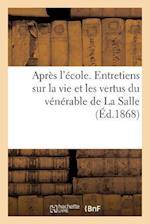 Apres L'Ecole. Entretiens Sur La Vie Et Les Vertus Du Venerable de la Salle