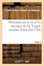 Memoires Sur La Vie Et Les Ouvrages de M. Turgot, Ministre D'Etat. Partie 2 af Pierre-Samuel DuPont De Nemours, DuPont De Nemours-P-S